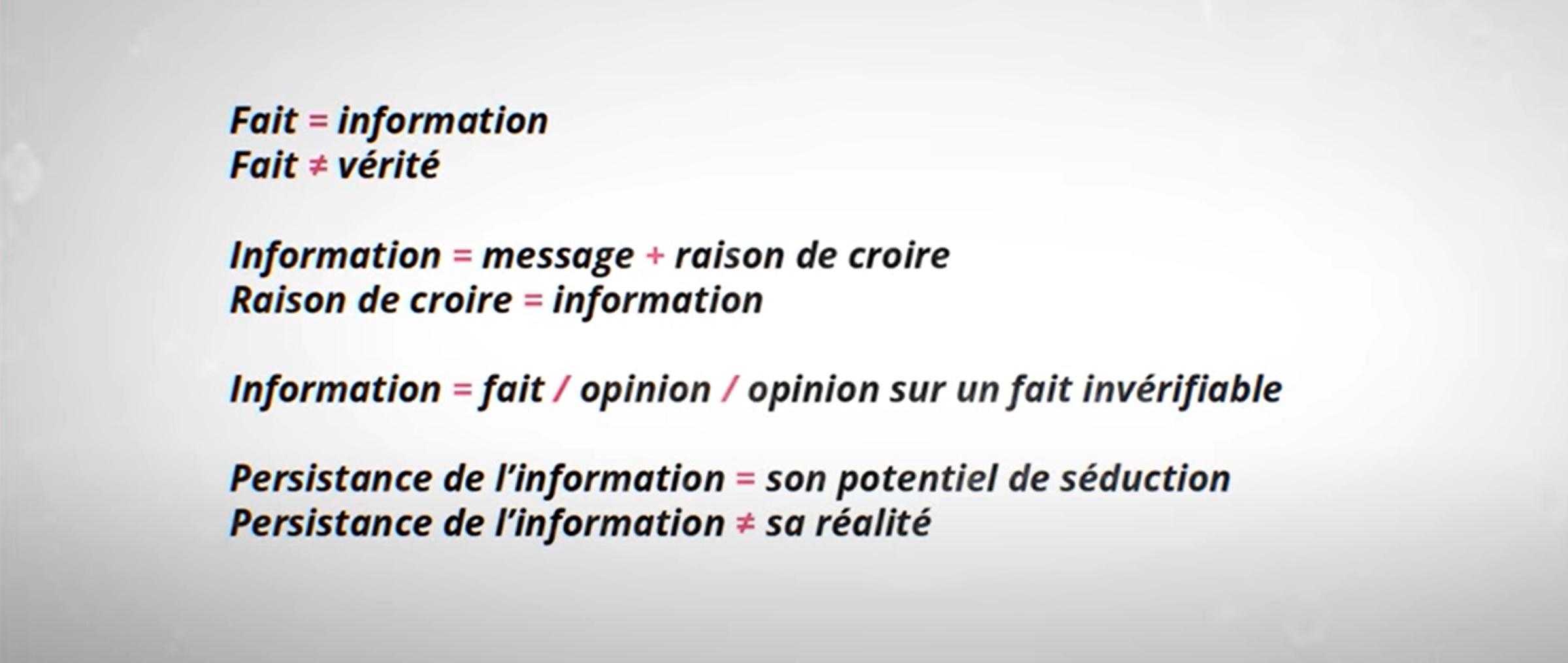 Fait = information. Fait ≠ vérité. Information = message + raison de croire. Rasion de croire = information. Information = fait / opinion / opininon sur un fait invérifiable. Persistance de l'information = son potentiel de séduction. Persistance de l'information ≠ sa réalité.
